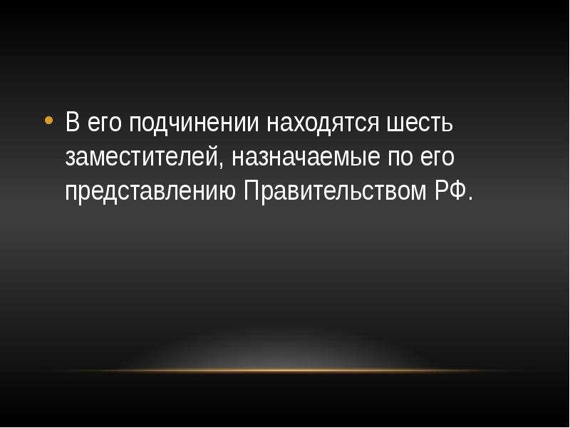 В его подчинении находятся шесть заместителей, назначаемые по его представлению Правительством РФ.