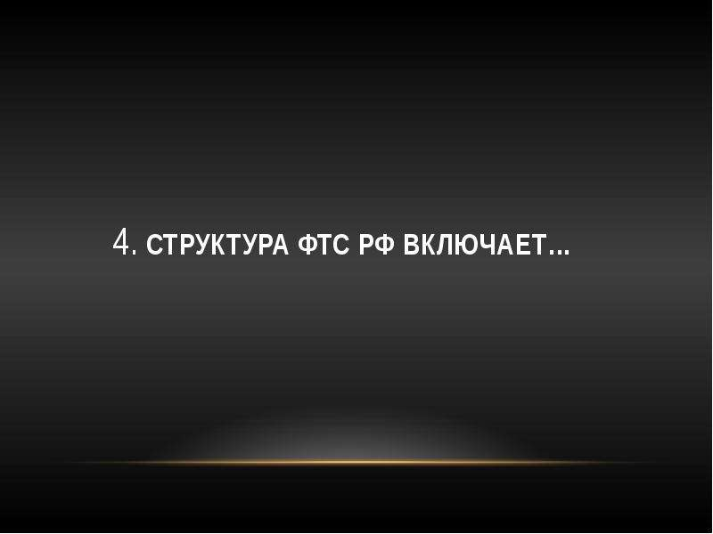 4. Структура ФТС РФ включает…