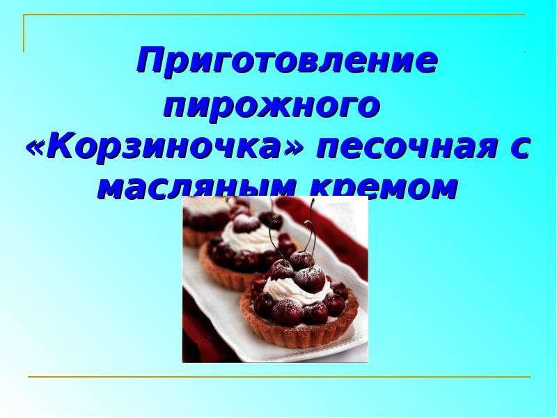 Презентация Приготовление пирожного «Корзиночка» песочная с масляным кремом