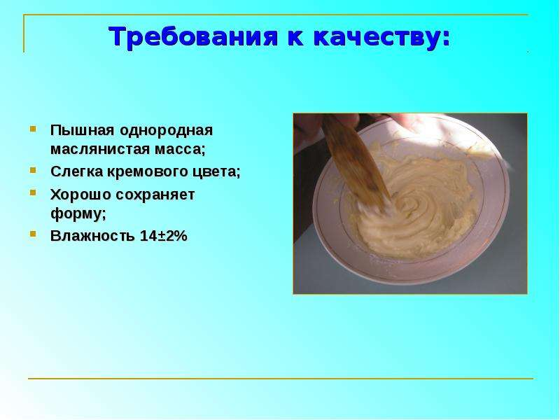 Требования к качеству: Пышная однородная маслянистая масса; Слегка кремового цвета; Хорошо сохраняет