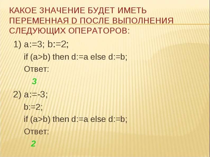 1) a:=3; b:=2; 1) a:=3; b:=2; if (a>b) then d:=a else d:=b; Ответ: 3 2) a:=-3; b:=2; if (a>b)