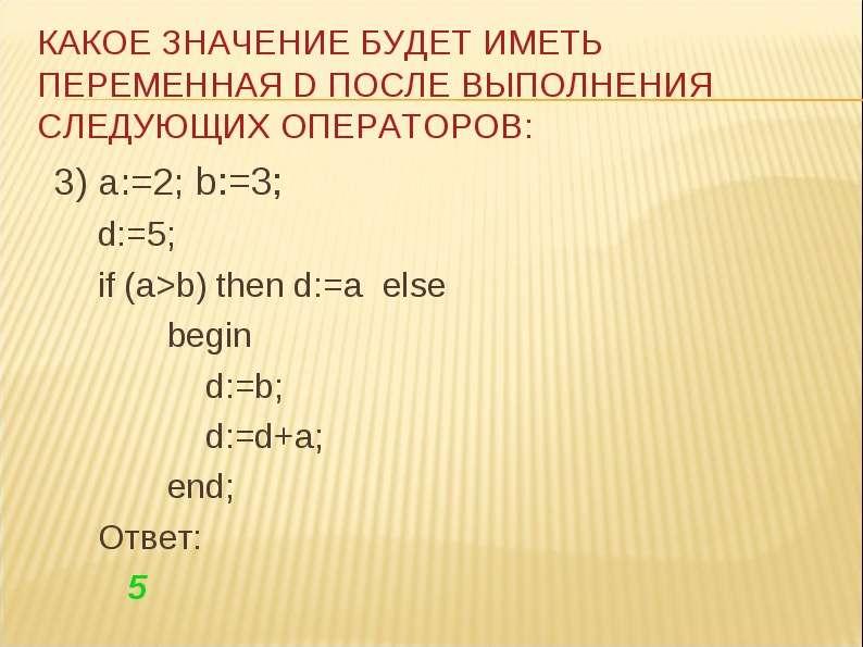 3) a:=2; b:=3; 3) a:=2; b:=3; d:=5; if (a>b) then d:=a else begin d:=b; d:=d+a; end; Ответ: 5