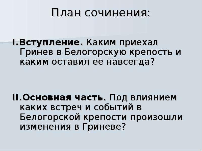 План сочинения: I. Вступление. Каким приехал Гринев в Белогорскую крепость и каким оставил ее навсег