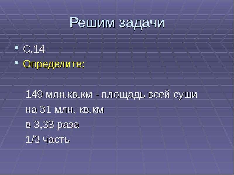 Решим задачи С. 14 Определите: 149 млн. кв. км - площадь всей суши на 31 млн. кв. км в 3,33 раза 1/3