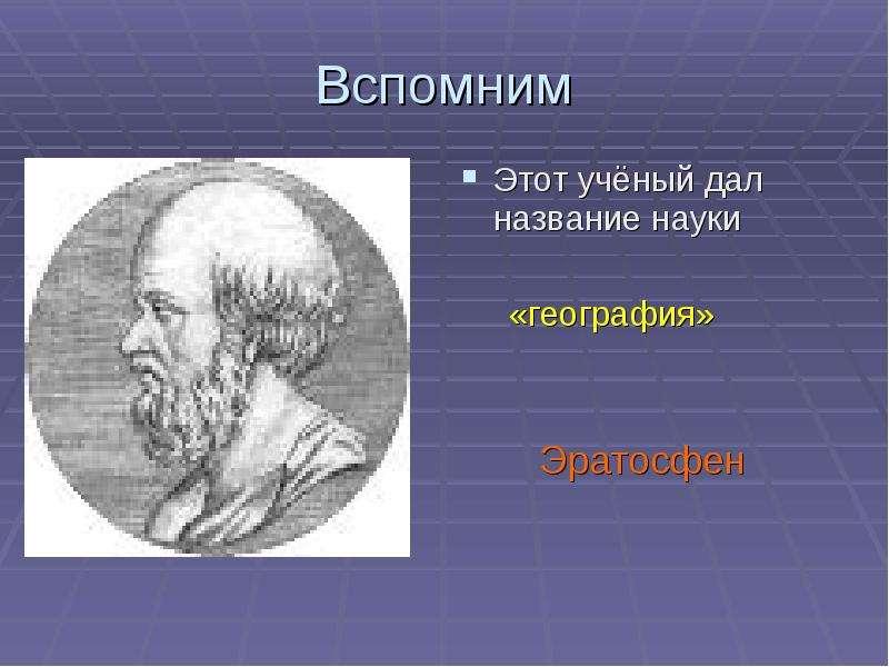 Вспомним Этот учёный дал название науки «география» Эратосфен