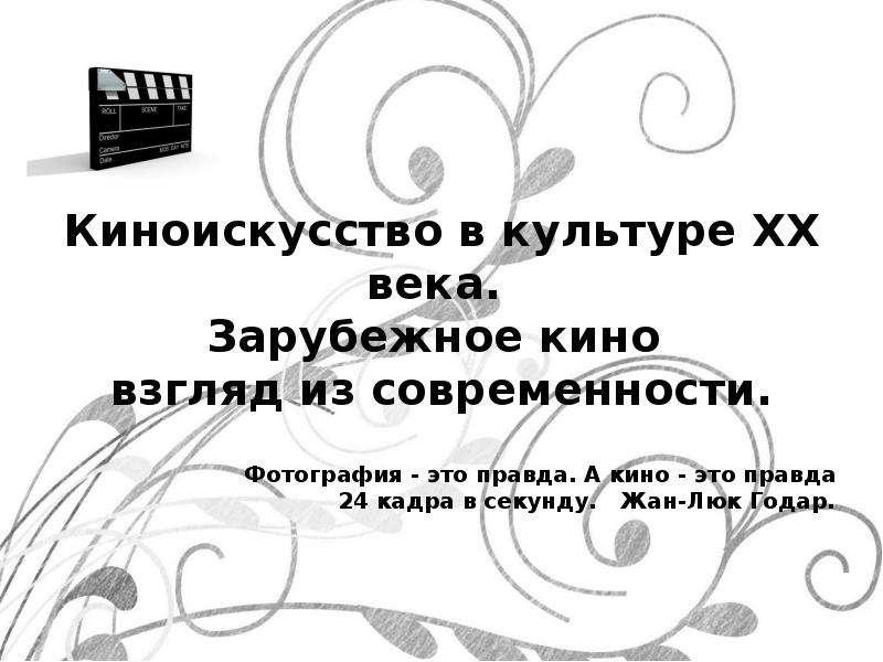Киноискусство в культуре XX века. Зарубежное кино взгляд из современности. Фотография - это правда. А кино - это правда 24 кадра в се