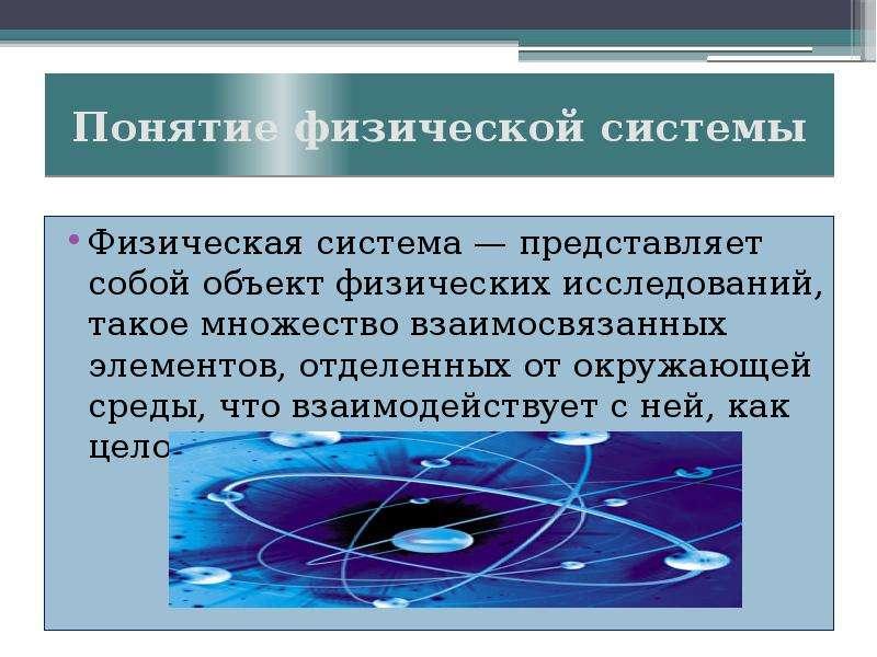 Понятие физической системы Физическая система — представляет собой объект физических исследований, т