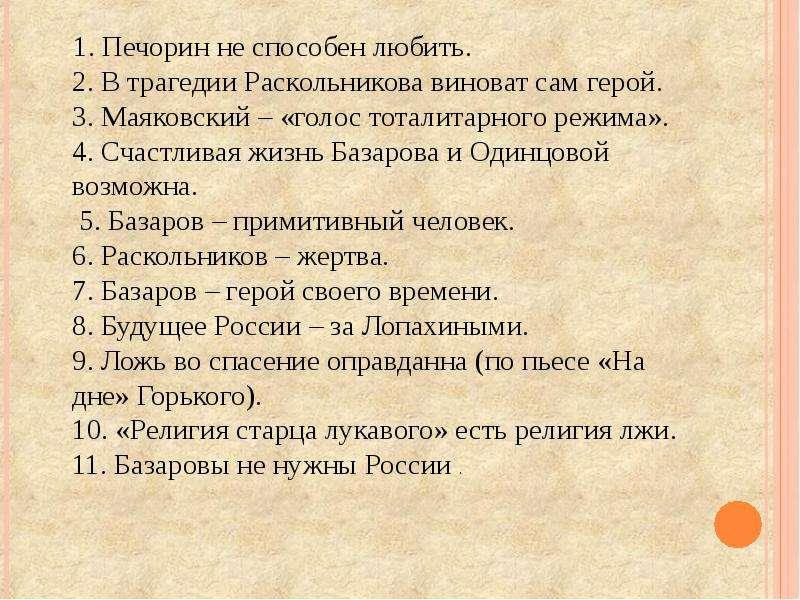 1. Печорин не способен любить. 2. В трагедии Раскольникова виноват сам герой. 3. Маяковский – «голос