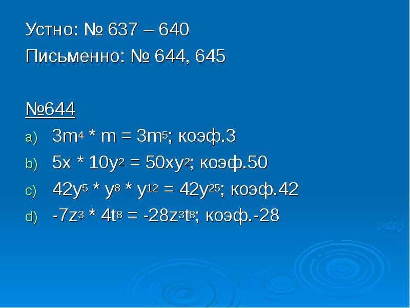 Устно: № 637 – 640 Устно: № 637 – 640 Письменно: № 644, 645 №644 3m4 * m = 3m5; коэф. 3 5x * 10y2 =
