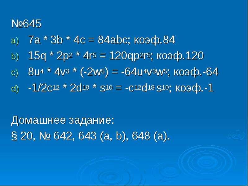 №645 №645 7a * 3b * 4c = 84abc; коэф. 84 15q * 2p2 * 4r5 = 120qp2r5; коэф. 120 8u4 * 4v3 * (-2w5) =