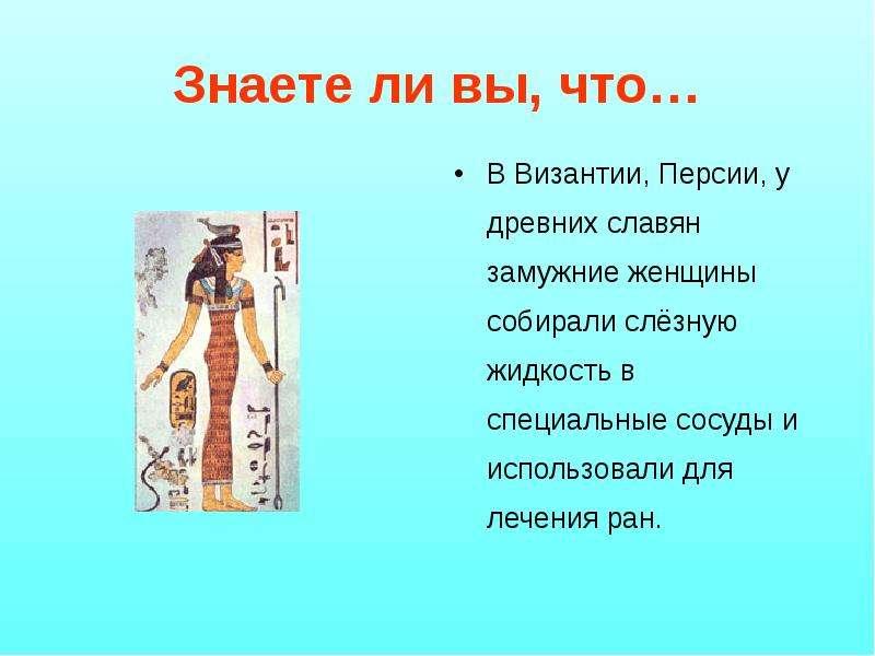 Знаете ли вы, что… В Византии, Персии, у древних славян замужние женщины собирали слёзную жидкость в