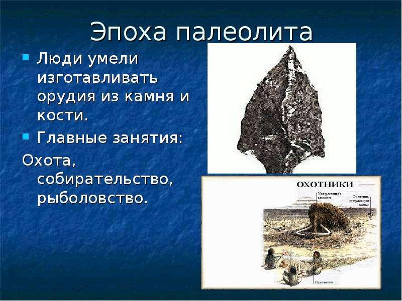 Эпоха палеолита Люди умели изготавливать орудия из камня и кости. Главные занятия: Охота, собиратель