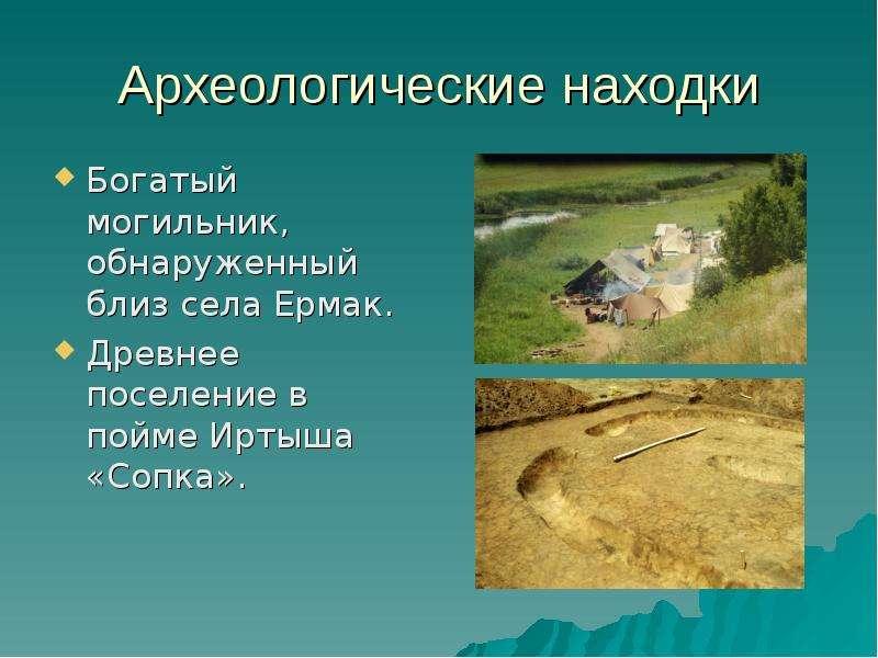 Археологические находки Богатый могильник, обнаруженный близ села Ермак. Древнее поселение в пойме И