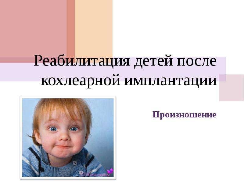 Презентация Произношение Реабилитация детей после кохлеарной имплантации