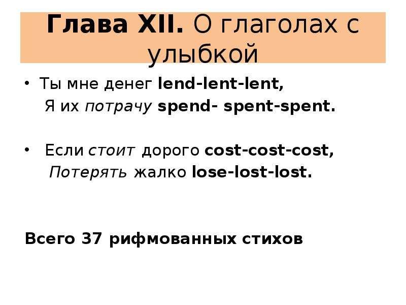 Глава XII. О глаголах с улыбкой Ты мне денег lend-lent-lent, Я их потрачу spend- spent-spent. Если с