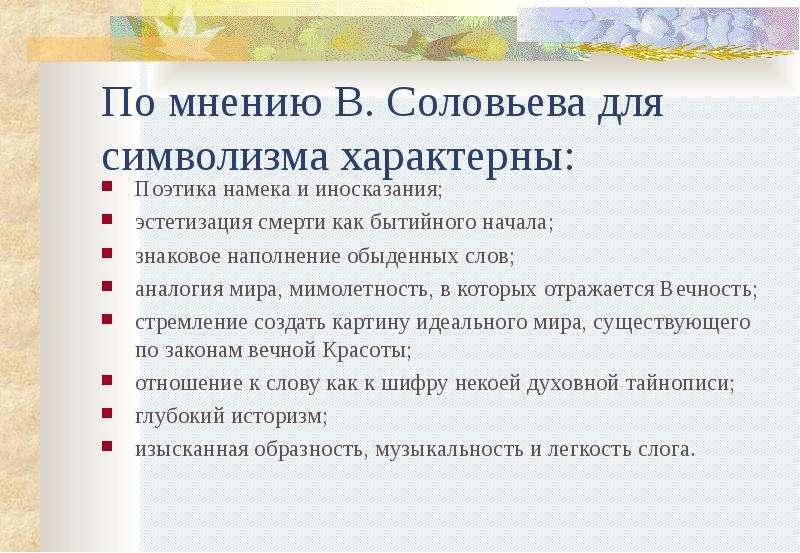 По мнению В. Соловьева для символизма характерны: Поэтика намека и иносказания; эстетизация смерти к