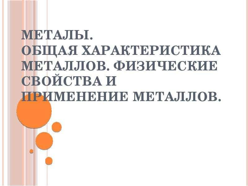 Металы. Общая характеристика металлов. Физические свойства и применение металлов.