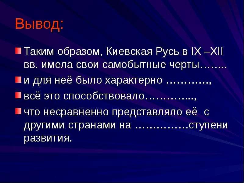 Вывод: Таким образом, Киевская Русь в IX –XII вв. имела свои самобытные черты……. . и для неё было ха