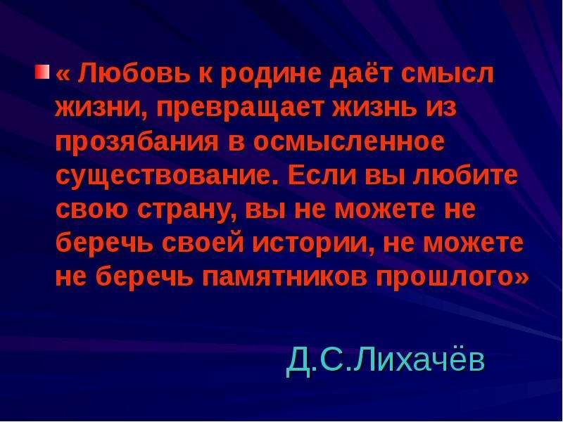 Д. С. Лихачёв « Любовь к родине даёт смысл жизни, превращает жизнь из прозябания в осмысленное сущес