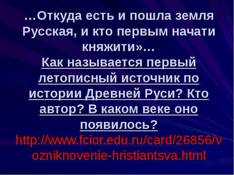 …Откуда есть и пошла земля Русская, и кто первым начати княжити»… Как называется первый летописный и