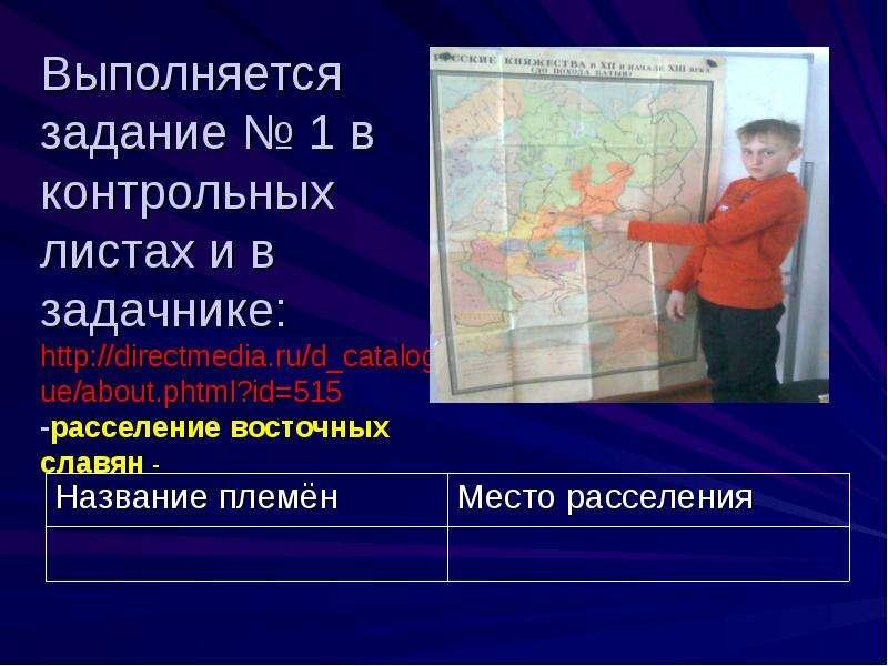 Выполняется задание № 1 в контрольных листах и в задачнике: -расселение восточных славян -