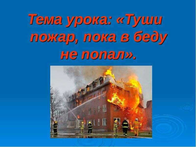 Презентация Тема урока: «Туши пожар, пока в беду не попал».