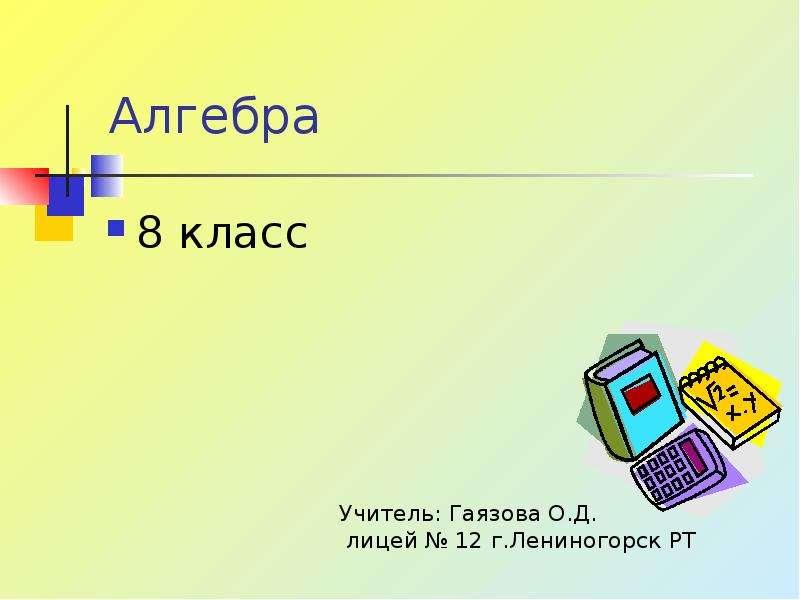 Алгебра 8 класс Учитель: Гаязова О. Д. лицей  12 г. Лениногорск РТ