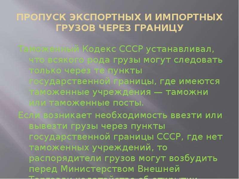 ПРОПУСК ЭКСПОРТНЫХ И ИМПОРТНЫХ ГРУЗОВ ЧЕРЕЗ ГРАНИЦУ Таможенный Кодекс СССР устанавливал, что всякого
