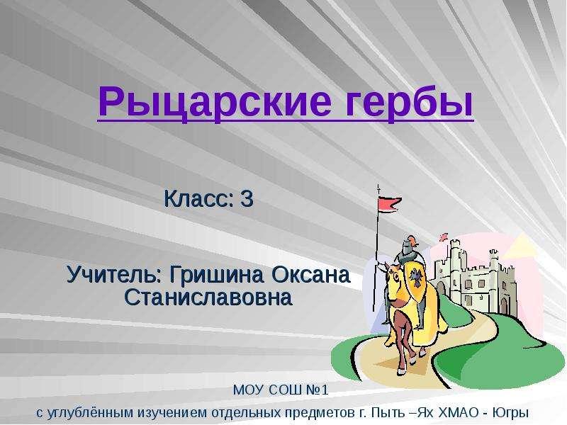 Рыцарские гербы Класс: 3 Учитель: Гришина Оксана Станиславовна
