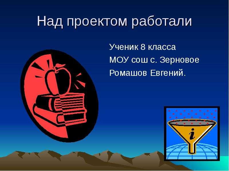 Над проектом работали Ученик 8 класса МОУ сош с. Зерновое Ромашов Евгений.