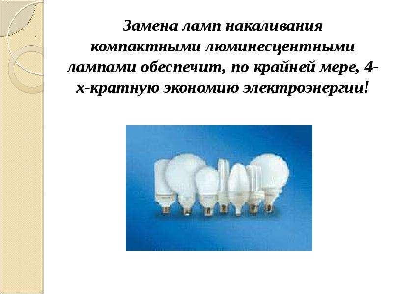 Замена ламп накаливания компактными люминесцентными лампами обеспечит, по крайней мере, 4-х-кратную