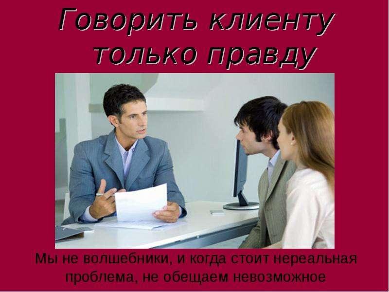 Говорить клиенту только правду Говорить клиенту только правду