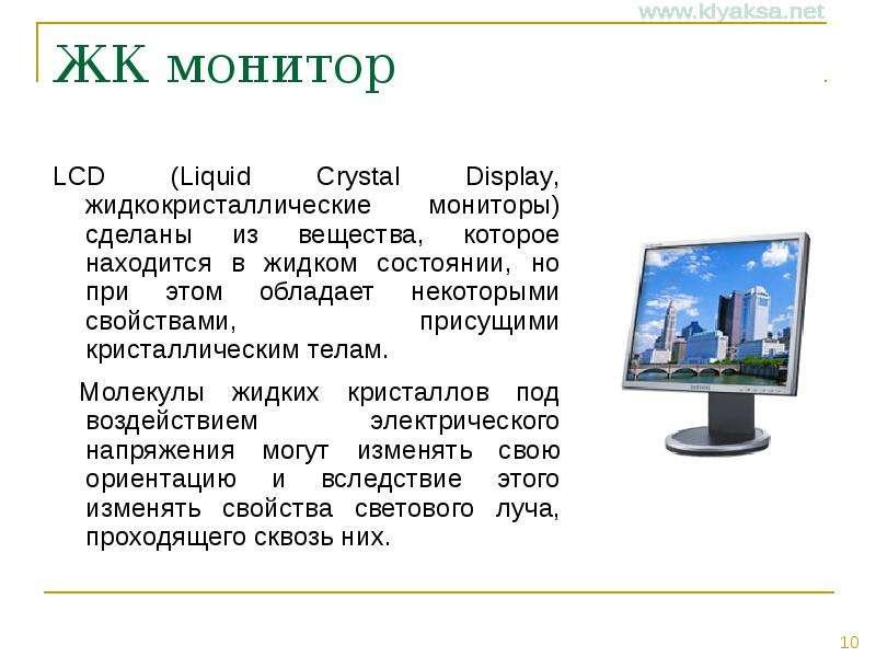 ЖК монитор LCD (Liquid Crystal Display, жидкокристаллические мониторы) сделаны из вещества, которое