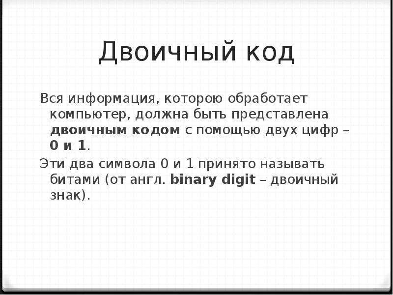 Двоичный код Вся информация, которою обработает компьютер, должна быть представлена двоичным кодом с