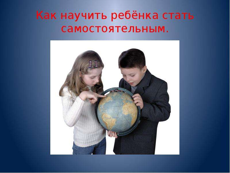 Презентация Как научить ребёнка стать самостоятельным.