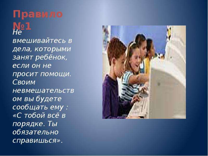 Правило №1 Не вмешивайтесь в дела, которыми занят ребёнок, если он не просит помощи. Своим невмешате