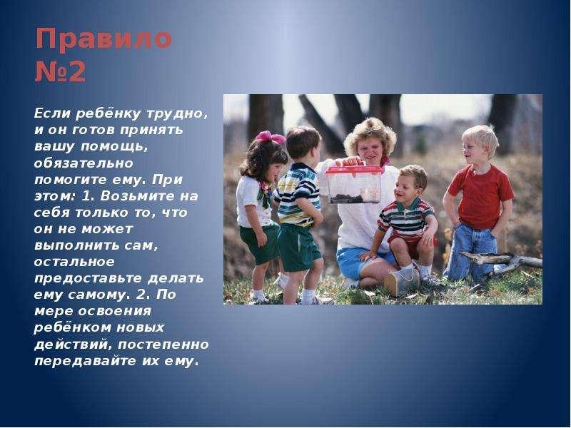 Правило №2 Если ребёнку трудно, и он готов принять вашу помощь, обязательно помогите ему. При этом: