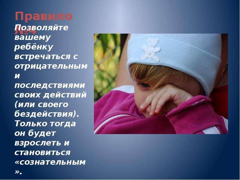 Правило №4 Позволяйте вашему ребёнку встречаться с отрицательными последствиями своих действий (или
