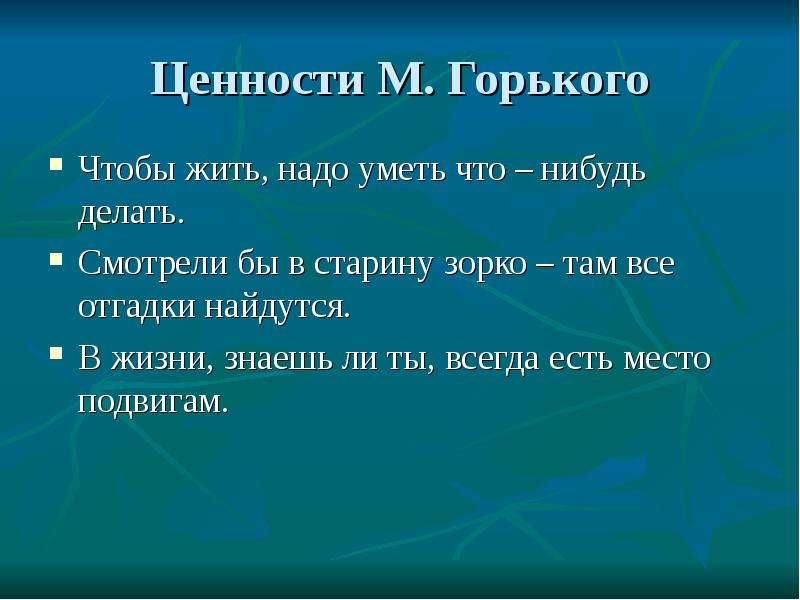 Ценности М. Горького Чтобы жить, надо уметь что – нибудь делать. Смотрели бы в старину зорко – там в