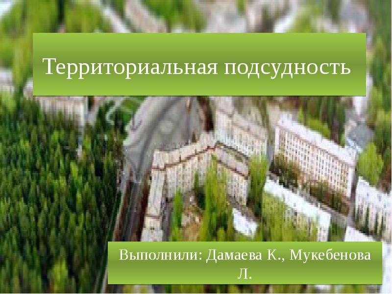Презентация Территориальная подсудность Выполнили: Дамаева К. , Мукебенова Л.