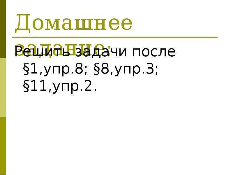 Домашнее задание: Решить задачи после §1,упр. 8; §8,упр. 3; §11,упр. 2.