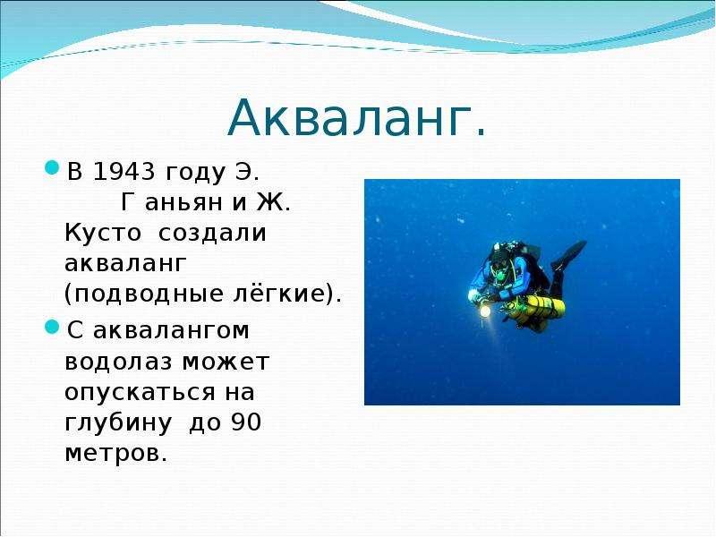 Акваланг. В 1943 году Э. Г аньян и Ж. Кусто создали акваланг (подводные лёгкие). С аквалангом водола