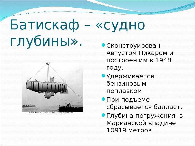 Батискаф – «судно глубины». Сконструирован Августом Пикаром и построен им в 1948 году. Удерживается