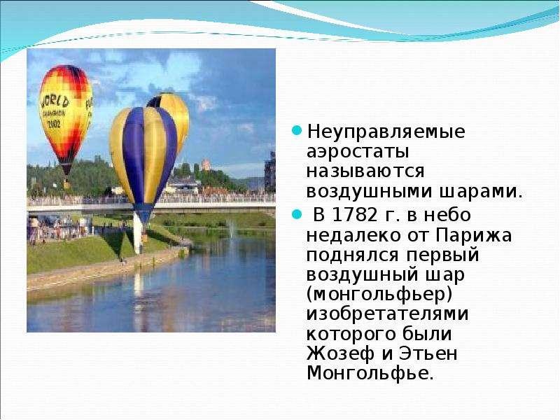 Неуправляемые аэростаты называются воздушными шарами. В 1782 г. в небо недалеко от Парижа поднялся п