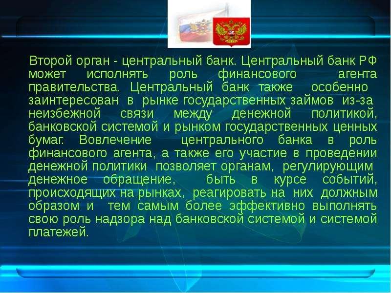 Второй орган - центральный банк. Центральный банк РФ может исполнять роль финансового агента правите