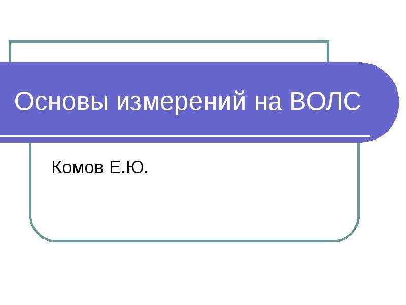 Презентация Основы измерений на ВОЛС Комов Е. Ю.