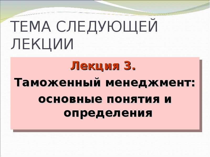 ТЕМА СЛЕДУЮЩЕЙ ЛЕКЦИИ Лекция 3. Таможенный менеджмент: основные понятия и определения