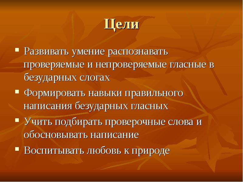 Цели Развивать умение распознавать проверяемые и непроверяемые гласные в безударных слогах Формирова