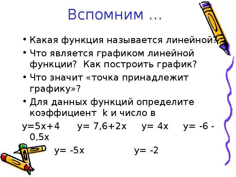 Вспомним … Какая функция называется линейной? Что является графиком линейной функции? Как построить