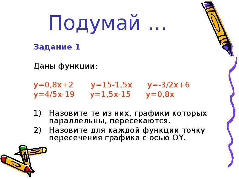 Подумай … Задание 1 Даны функции: y=0,8x+2 y=15-1,5x y=-3/2x+6 y=4/5x-19 y=1,5x-15 y=0,8x Назовите т